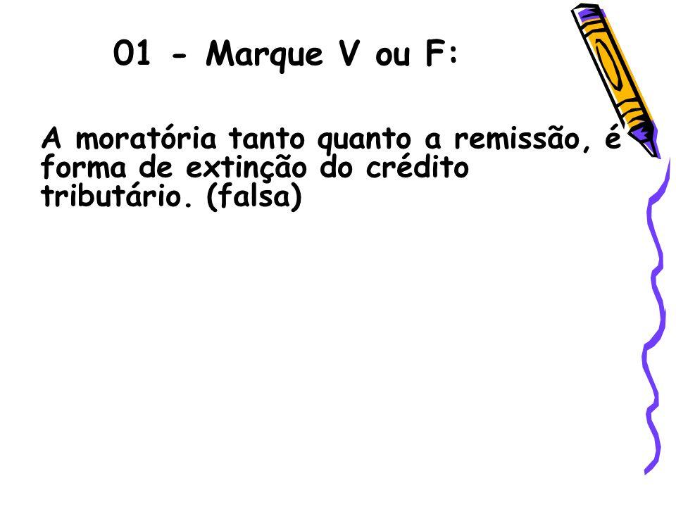 01 - Marque V ou F: A moratória tanto quanto a remissão, é forma de extinção do crédito tributário. (falsa)