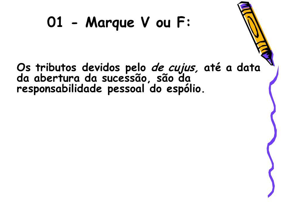 01 - Marque V ou F: Os tributos devidos pelo de cujus, até a data da abertura da sucessão, são da responsabilidade pessoal do espólio.