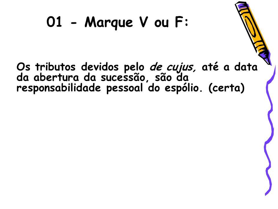 01 - Marque V ou F: Os tributos devidos pelo de cujus, até a data da abertura da sucessão, são da responsabilidade pessoal do espólio. (certa)