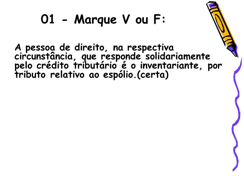 01 - Marque V ou F: A pessoa de direito, na respectiva circunstância, que responde solidariamente pelo crédito tributário é o inventariante, por tribu