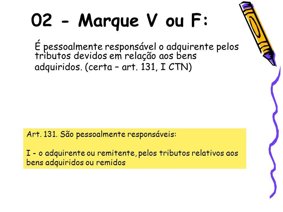 É pessoalmente responsável o adquirente pelos tributos devidos em relação aos bens adquiridos. (certa – art. 131, I CTN) 02 - Marque V ou F: Art. 131.