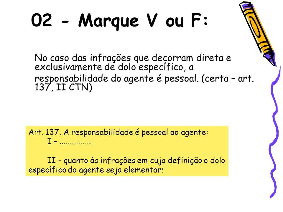 No caso das infrações que decorram direta e exclusivamente de dolo específico, a responsabilidade do agente é pessoal. (certa – art. 137, II CTN) 02 -
