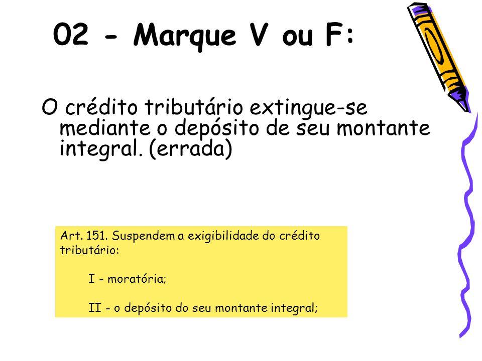 O crédito tributário extingue-se mediante o depósito de seu montante integral. (errada) 02 - Marque V ou F: Art. 151. Suspendem a exigibilidade do cré