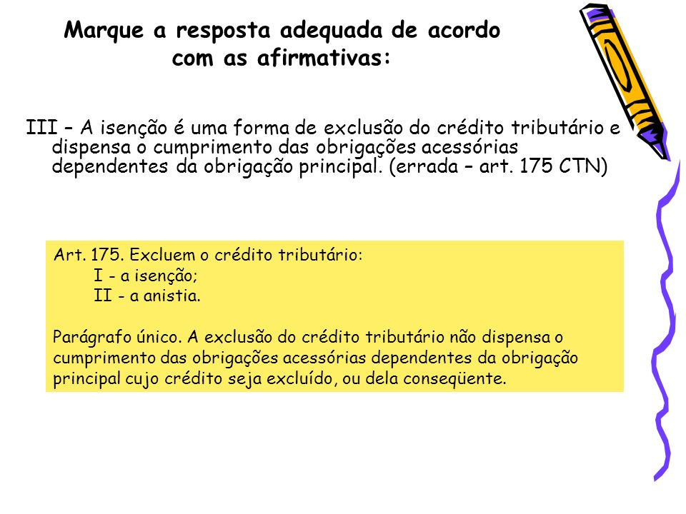 Marque a resposta adequada de acordo com as afirmativas: III – A isenção é uma forma de exclusão do crédito tributário e dispensa o cumprimento das ob