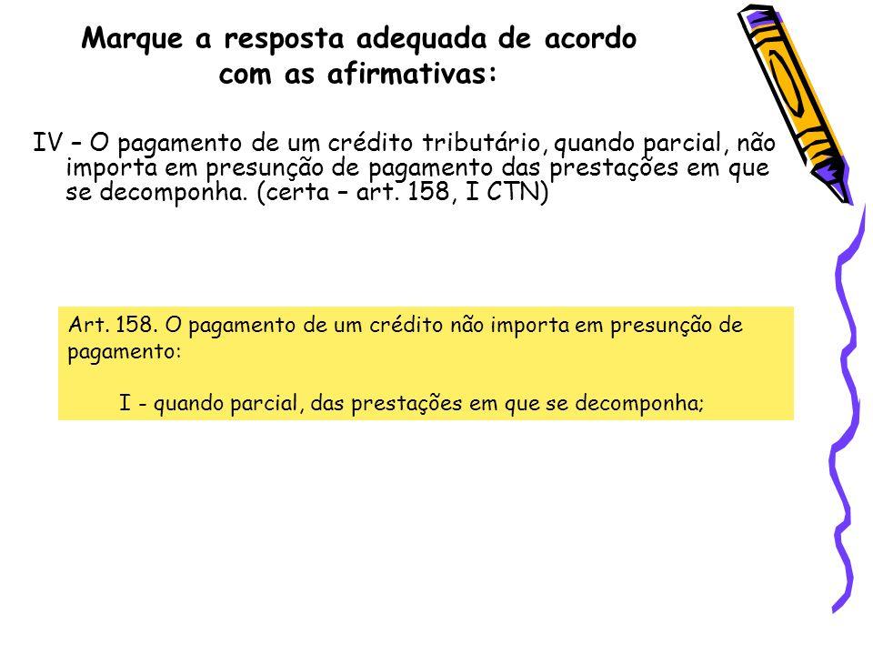 Marque a resposta adequada de acordo com as afirmativas: IV – O pagamento de um crédito tributário, quando parcial, não importa em presunção de pagame