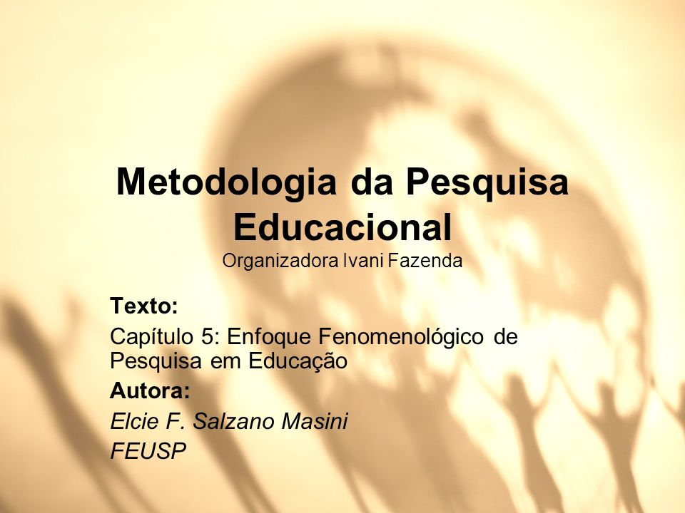 Metodologia da Pesquisa Educacional Organizadora Ivani Fazenda Texto: Capítulo 5: Enfoque Fenomenológico de Pesquisa em Educação Autora: Elcie F. Salz