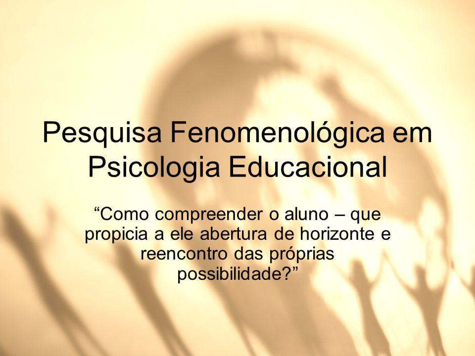 Pesquisa Fenomenológica em Psicologia Educacional Como compreender o aluno – que propicia a ele abertura de horizonte e reencontro das próprias possib