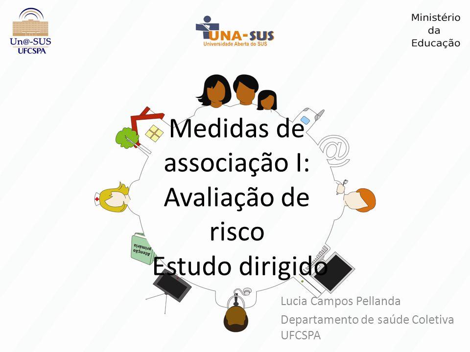 Medidas de associação I: Avaliação de risco Estudo dirigido Lucia Campos Pellanda Departamento de saúde Coletiva UFCSPA