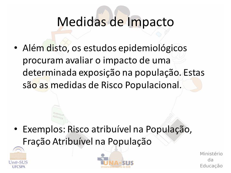 Medidas de Impacto Além disto, os estudos epidemiológicos procuram avaliar o impacto de uma determinada exposição na população. Estas são as medidas d