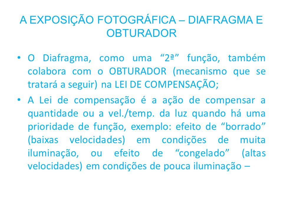 A EXPOSIÇÃO FOTOGRÁFICA – DIAFRAGMA E OBTURADOR O Diafragma, como uma 2ª função, também colabora com o OBTURADOR (mecanismo que se tratará a seguir) n