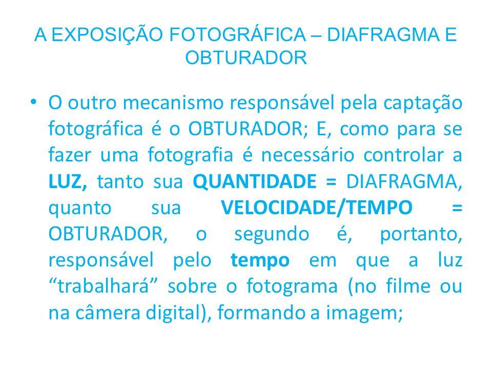 A EXPOSIÇÃO FOTOGRÁFICA – DIAFRAGMA E OBTURADOR O outro mecanismo responsável pela captação fotográfica é o OBTURADOR; E, como para se fazer uma fotog