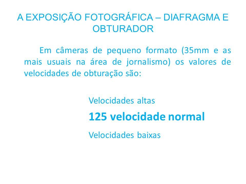 A EXPOSIÇÃO FOTOGRÁFICA – DIAFRAGMA E OBTURADOR Em câmeras de pequeno formato (35mm e as mais usuais na área de jornalismo) os valores de velocidades