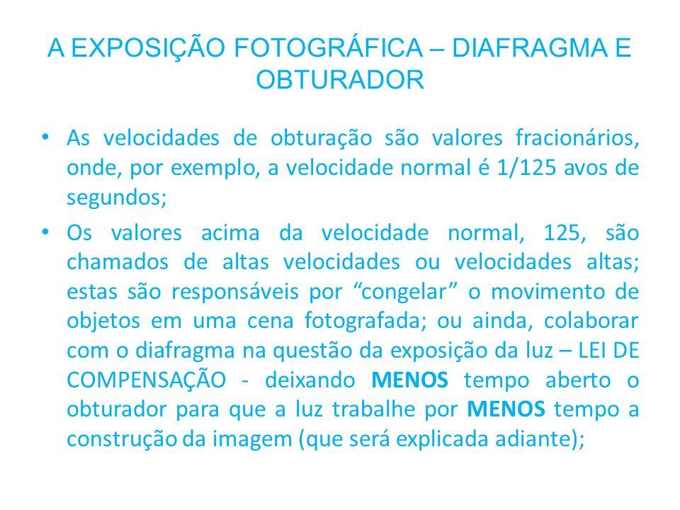 A EXPOSIÇÃO FOTOGRÁFICA – DIAFRAGMA E OBTURADOR As velocidades de obturação são valores fracionários, onde, por exemplo, a velocidade normal é 1/125 a