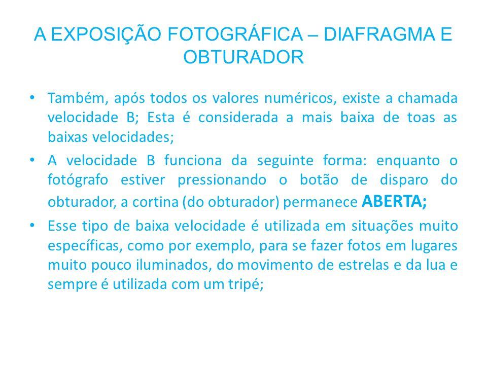 A EXPOSIÇÃO FOTOGRÁFICA – DIAFRAGMA E OBTURADOR Também, após todos os valores numéricos, existe a chamada velocidade B; Esta é considerada a mais baix