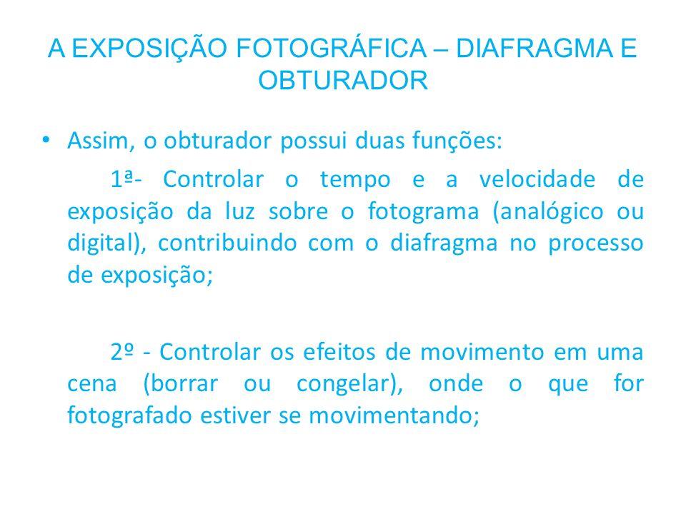 A EXPOSIÇÃO FOTOGRÁFICA – DIAFRAGMA E OBTURADOR Assim, o obturador possui duas funções: 1ª- Controlar o tempo e a velocidade de exposição da luz sobre