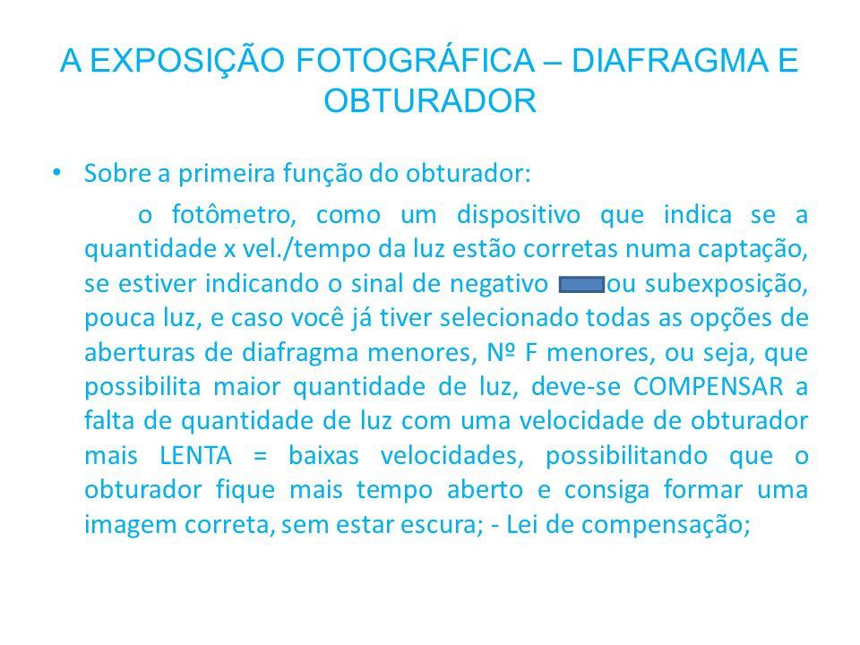 A EXPOSIÇÃO FOTOGRÁFICA – DIAFRAGMA E OBTURADOR Sobre a primeira função do obturador: o fotômetro, como um dispositivo que indica se a quantidade x ve
