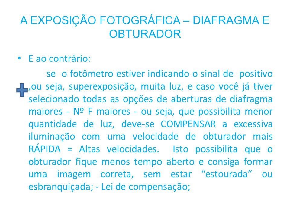 A EXPOSIÇÃO FOTOGRÁFICA – DIAFRAGMA E OBTURADOR E ao contrário: se o fotômetro estiver indicando o sinal de positivo,ou seja, superexposição, muita lu