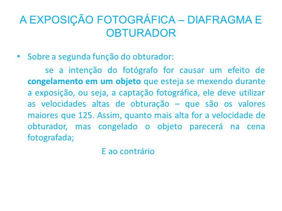 A EXPOSIÇÃO FOTOGRÁFICA – DIAFRAGMA E OBTURADOR Sobre a segunda função do obturador: se a intenção do fotógrafo for causar um efeito de congelamento e