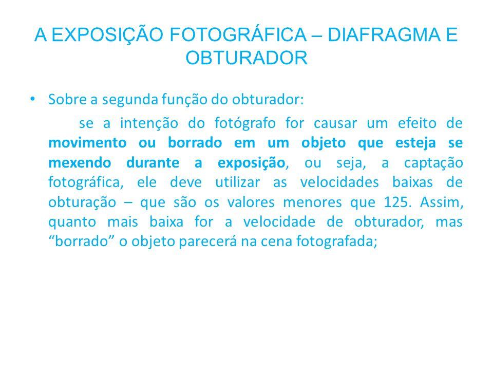 A EXPOSIÇÃO FOTOGRÁFICA – DIAFRAGMA E OBTURADOR Sobre a segunda função do obturador: se a intenção do fotógrafo for causar um efeito de movimento ou b