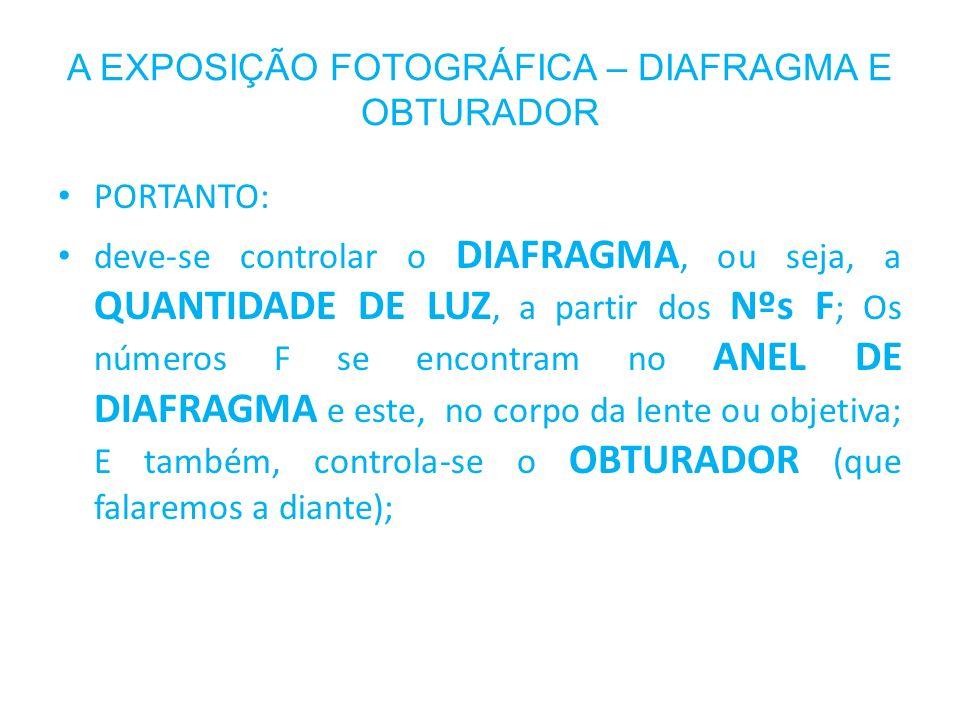 A EXPOSIÇÃO FOTOGRÁFICA – DIAFRAGMA E OBTURADOR PORTANTO: deve-se controlar o DIAFRAGMA, ou seja, a QUANTIDADE DE LUZ, a partir dos Nºs F ; Os números