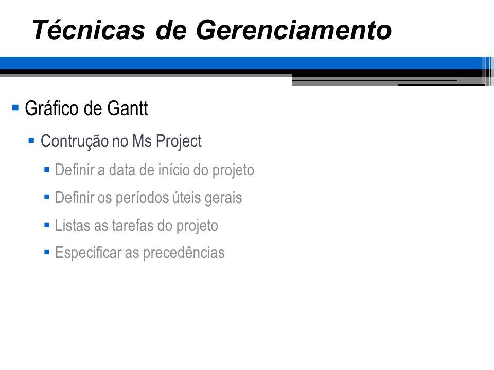 Técnicas de Gerenciamento Gráfico de Gantt Contrução no Ms Project Definir a data de início do projeto Definir os períodos úteis gerais Listas as tare