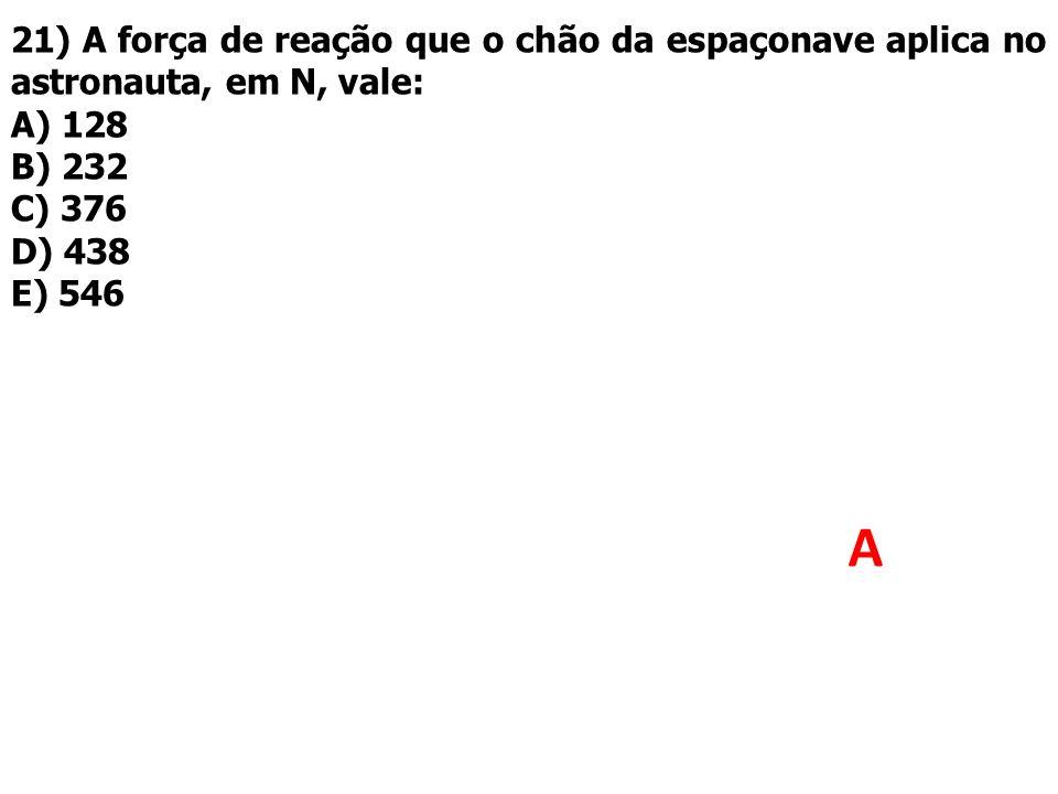 21) A força de reação que o chão da espaçonave aplica no astronauta, em N, vale: A) 128 B) 232 C) 376 D) 438 E) 546 A