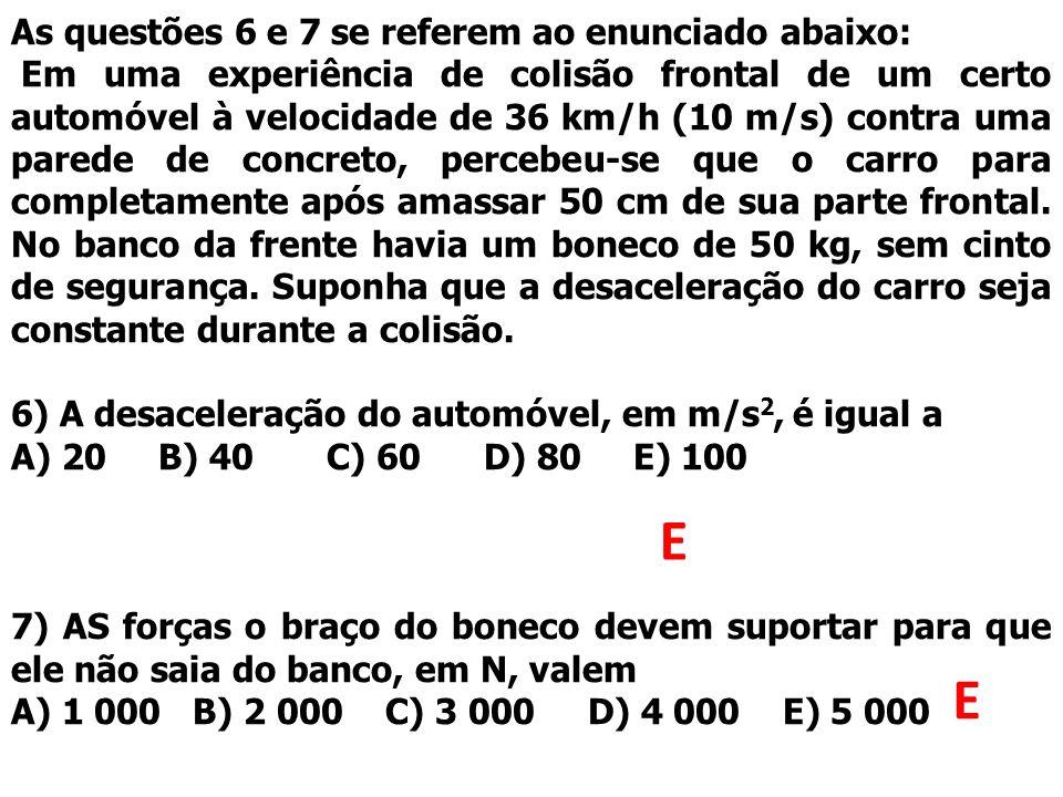As questões 6 e 7 se referem ao enunciado abaixo: Em uma experiência de colisão frontal de um certo automóvel à velocidade de 36 km/h (10 m/s) contra