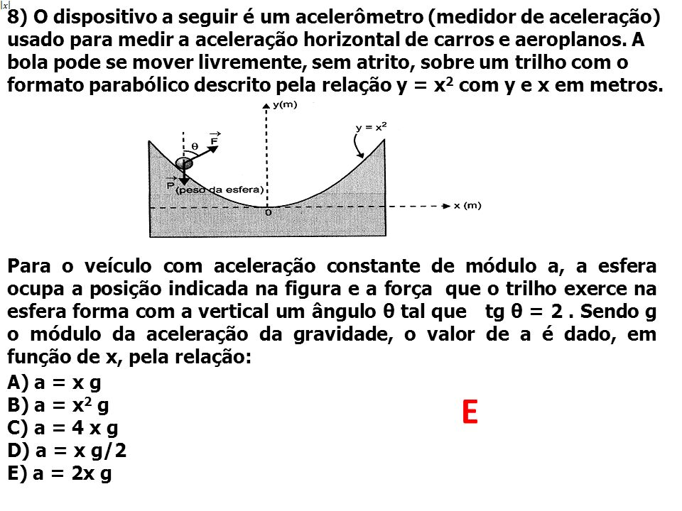8) O dispositivo a seguir é um acelerômetro (medidor de aceleração) usado para medir a aceleração horizontal de carros e aeroplanos. A bola pode se mo
