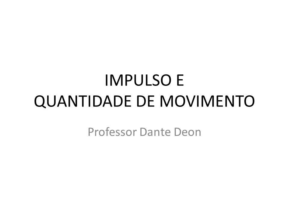 IMPULSO E QUANTIDADE DE MOVIMENTO Professor Dante Deon
