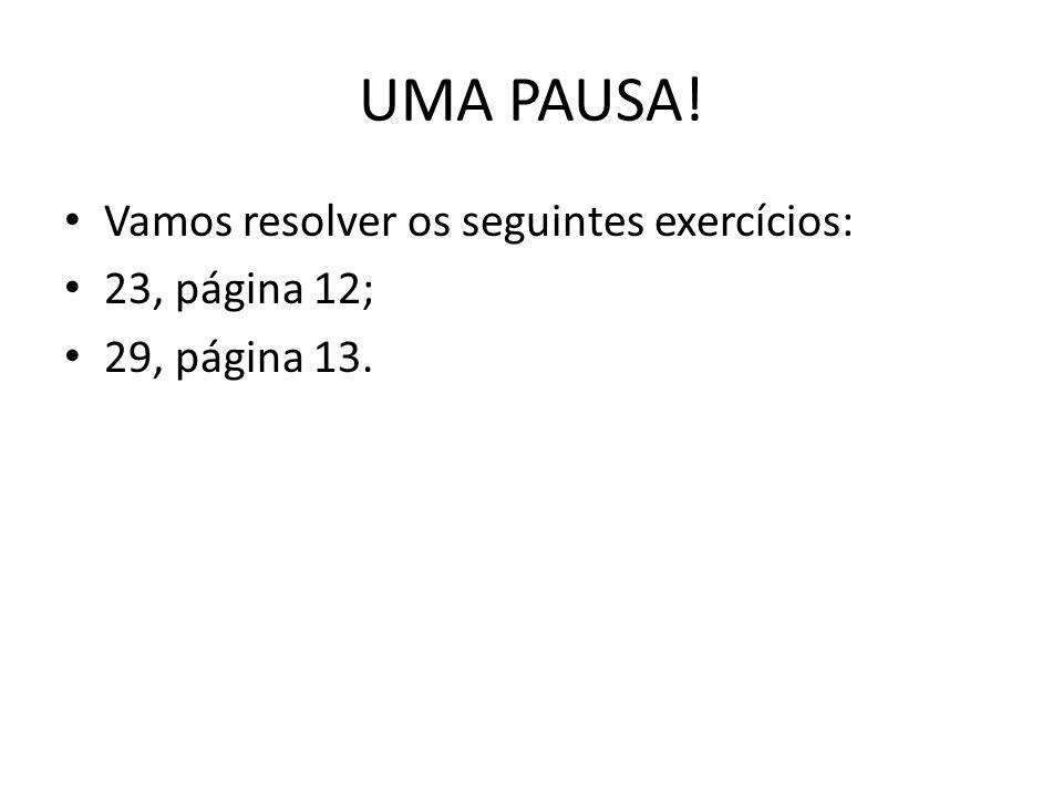 UMA PAUSA! Vamos resolver os seguintes exercícios: 23, página 12; 29, página 13.