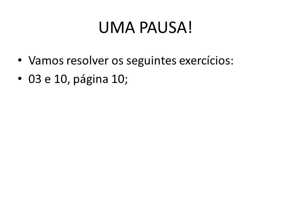 UMA PAUSA! Vamos resolver os seguintes exercícios: 03 e 10, página 10;