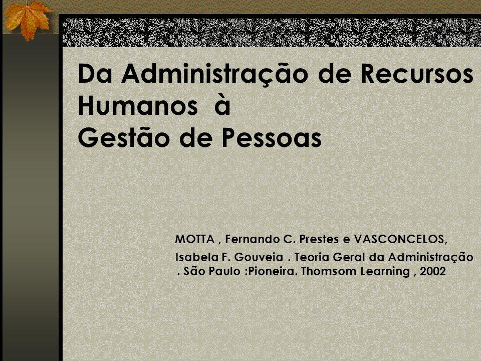 Da Administração de Recursos Humanos à Gestão de Pessoas MOTTA, Fernando C. Prestes e VASCONCELOS, Isabela F. Gouveia. Teoria Geral da Administração.