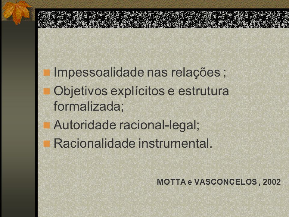 Impessoalidade nas relações ; Objetivos explícitos e estrutura formalizada; Autoridade racional-legal; Racionalidade instrumental. MOTTA e VASCONCELOS