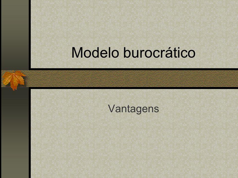 Modelo burocrático Vantagens