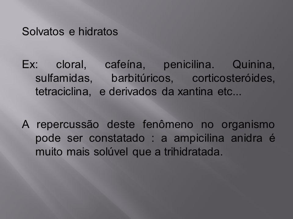 Solvatos e hidratos Ex: cloral, cafeína, penicilina. Quinina, sulfamidas, barbitúricos, corticosteróides, tetraciclina, e derivados da xantina etc...