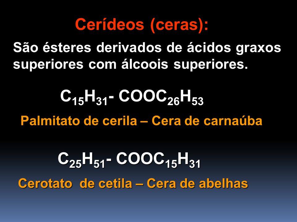 Cerídeos (ceras): São ésteres derivados de ácidos graxos superiores com álcoois superiores. Palmitato de cerila – Cera de carnaúba C 15 H 31 - COOC 26