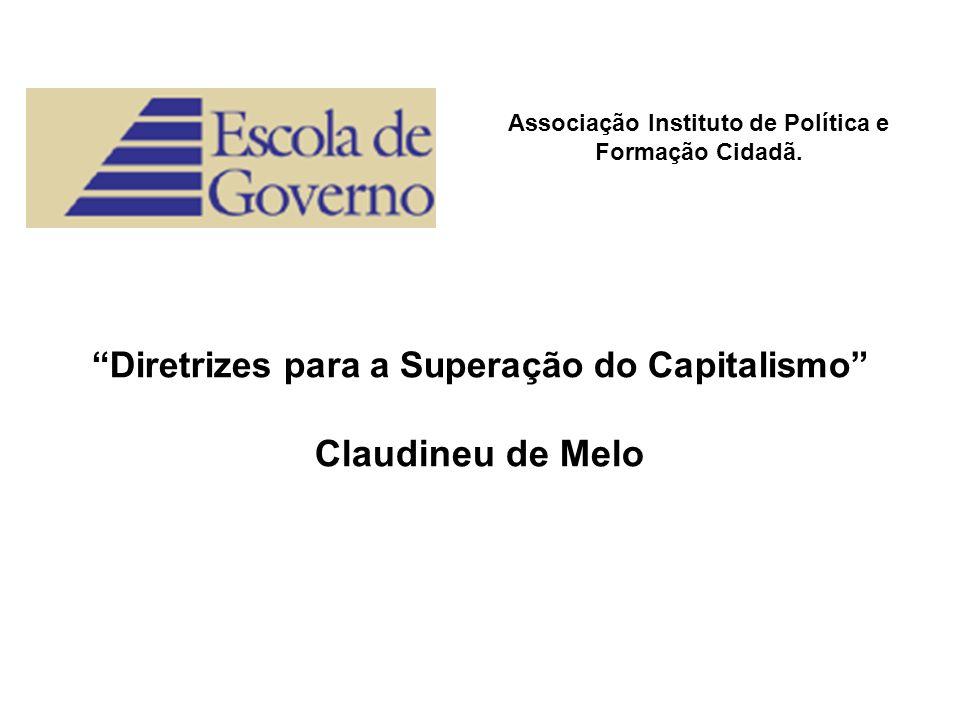 Associação Instituto de Política e Formação Cidadã. Diretrizes para a Superação do Capitalismo Claudineu de Melo