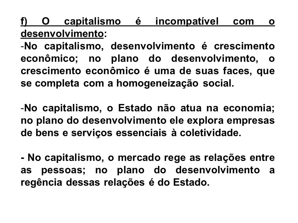f) O capitalismo é incompatível com o desenvolvimento: -No capitalismo, desenvolvimento é crescimento econômico; no plano do desenvolvimento, o cresci