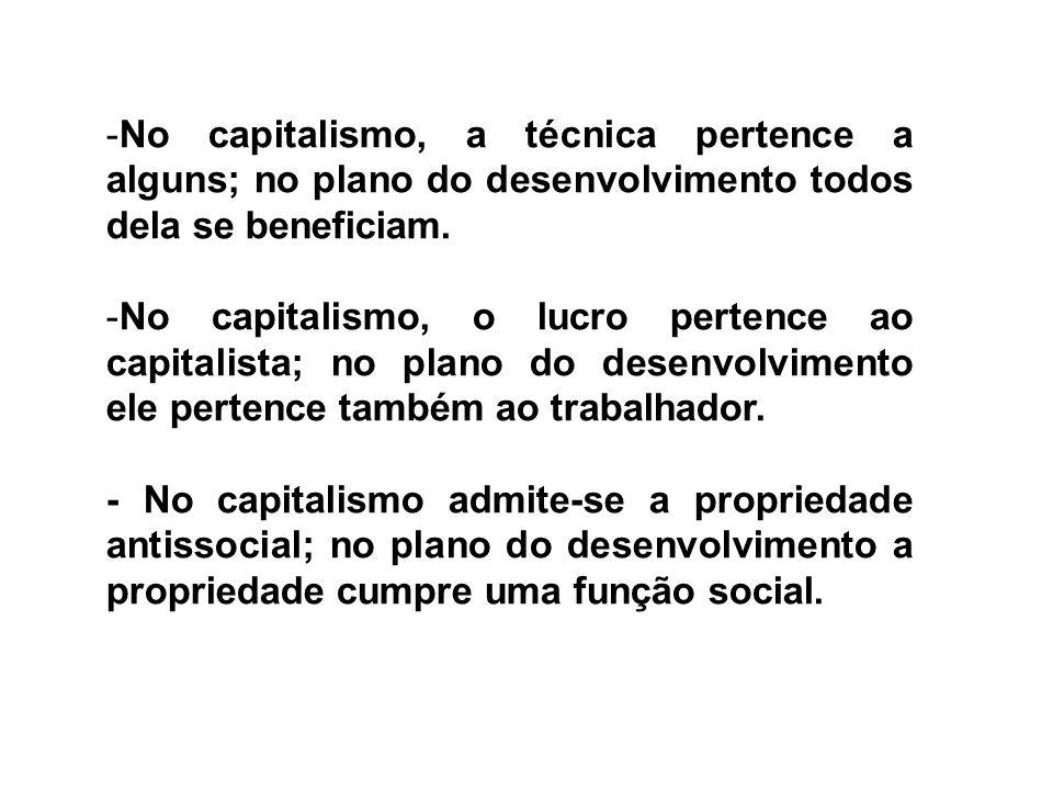 -No capitalismo, a técnica pertence a alguns; no plano do desenvolvimento todos dela se beneficiam. -No capitalismo, o lucro pertence ao capitalista;