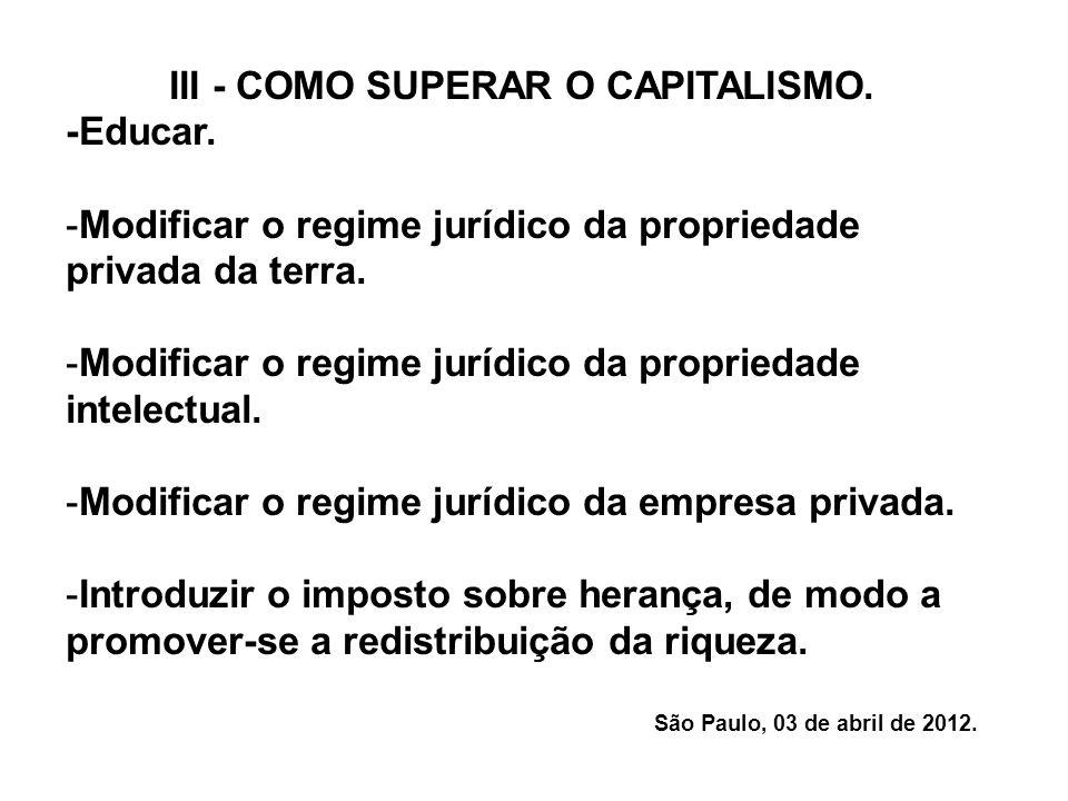 III - COMO SUPERAR O CAPITALISMO. -Educar. -Modificar o regime jurídico da propriedade privada da terra. -Modificar o regime jurídico da propriedade i