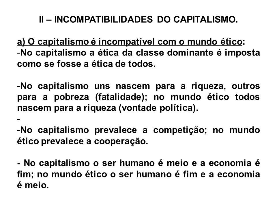 II – INCOMPATIBILIDADES DO CAPITALISMO. a) O capitalismo é incompatível com o mundo ético: -No capitalismo a ética da classe dominante é imposta como