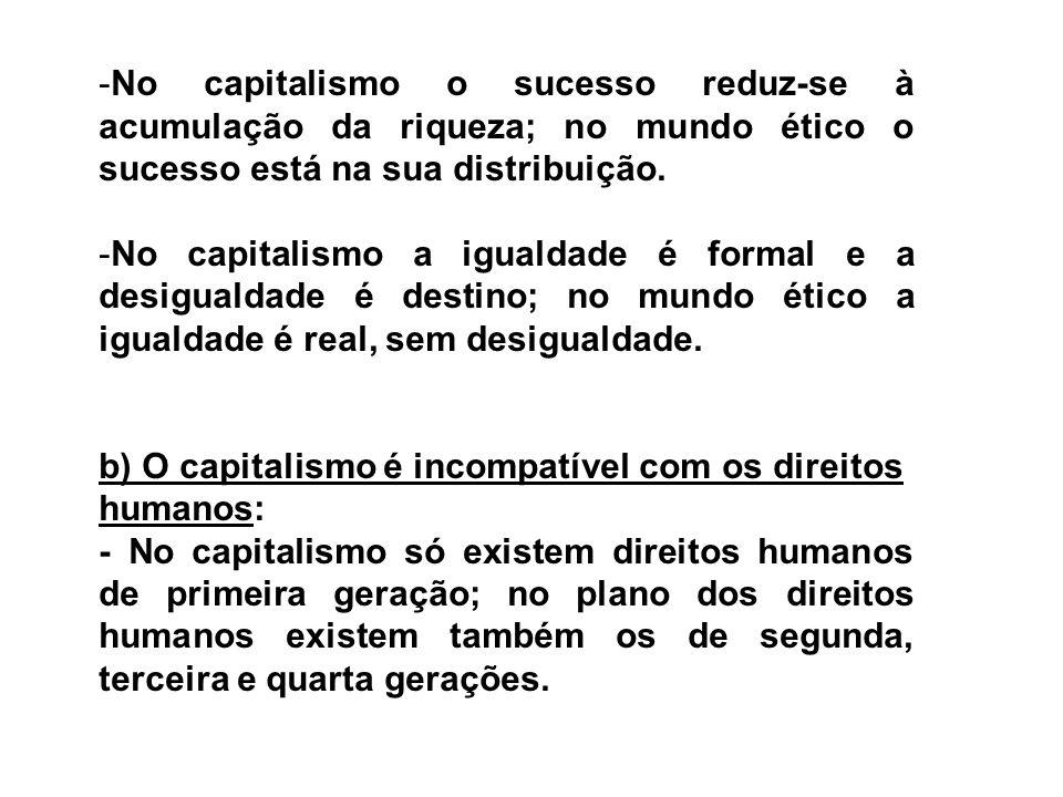 -No capitalismo o sucesso reduz-se à acumulação da riqueza; no mundo ético o sucesso está na sua distribuição. -No capitalismo a igualdade é formal e