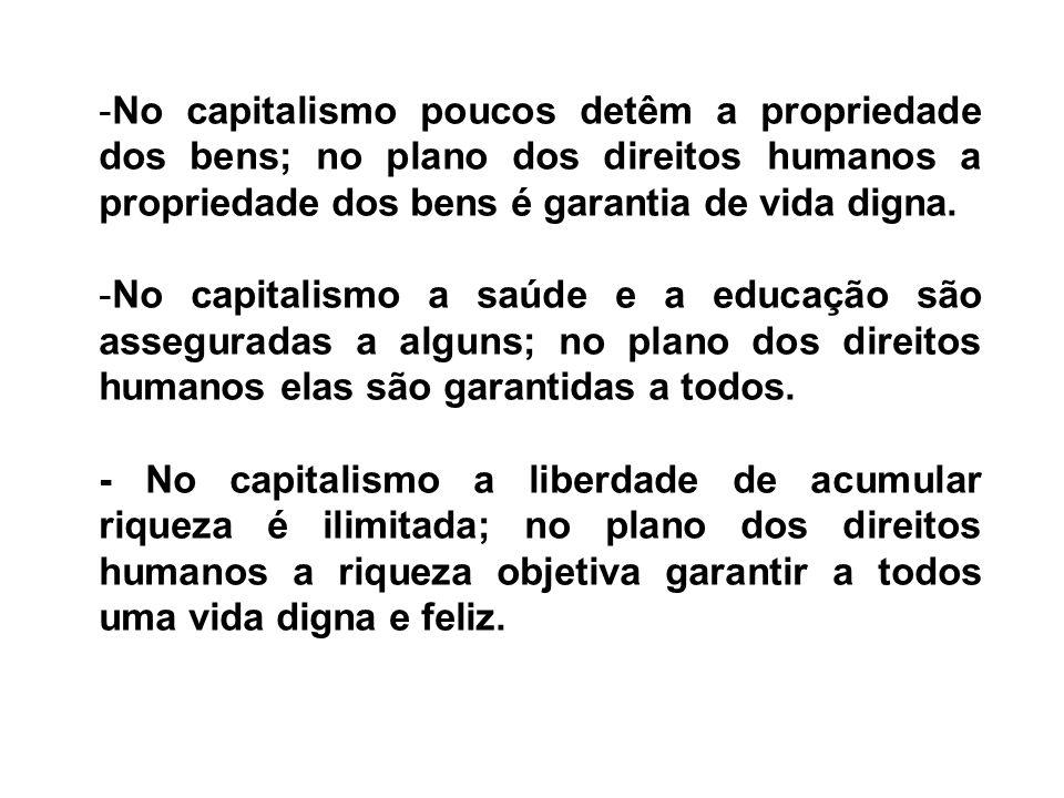 -No capitalismo poucos detêm a propriedade dos bens; no plano dos direitos humanos a propriedade dos bens é garantia de vida digna. -No capitalismo a