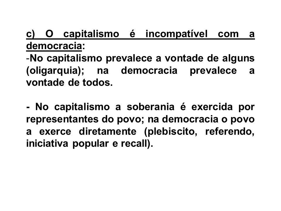 c) O capitalismo é incompatível com a democracia: -No capitalismo prevalece a vontade de alguns (oligarquia); na democracia prevalece a vontade de tod