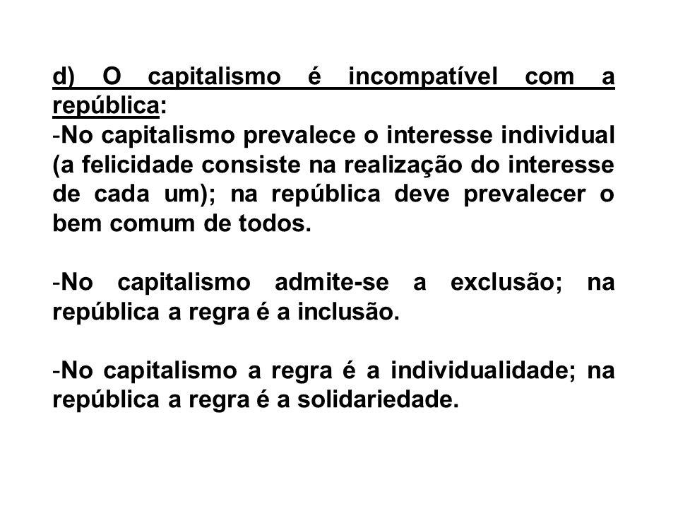 d) O capitalismo é incompatível com a república: -No capitalismo prevalece o interesse individual (a felicidade consiste na realização do interesse de
