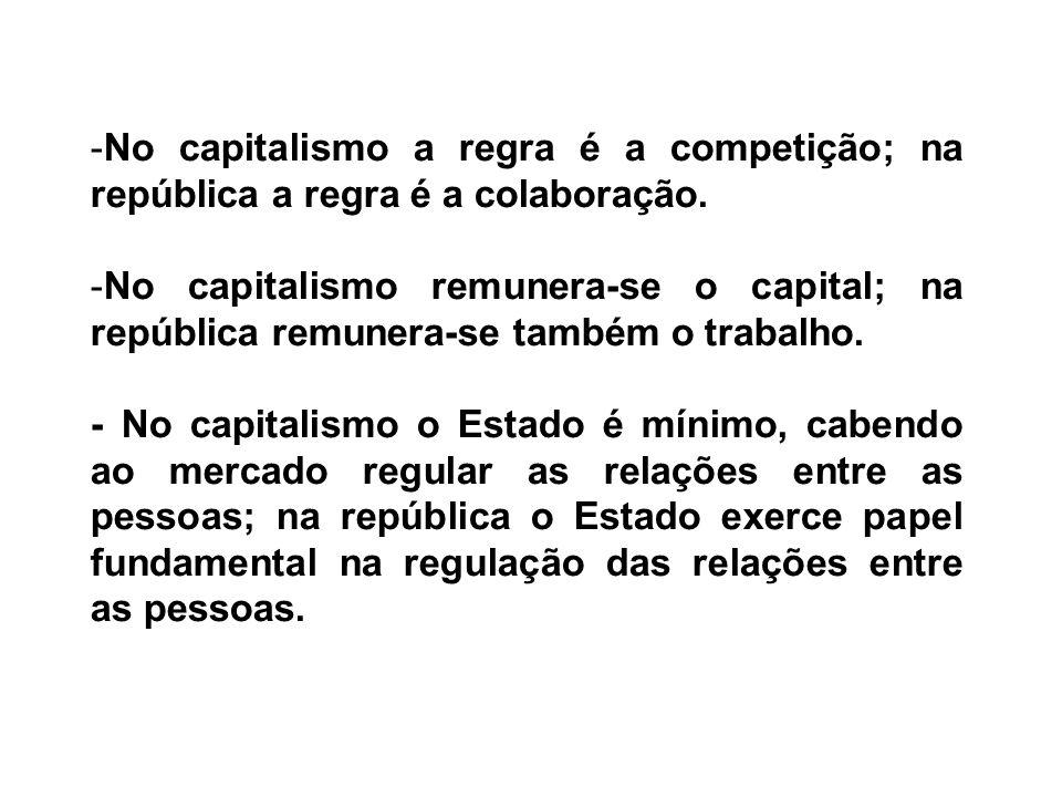 -No capitalismo a regra é a competição; na república a regra é a colaboração. -No capitalismo remunera-se o capital; na república remunera-se também o