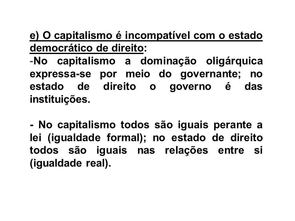 e) O capitalismo é incompatível com o estado democrático de direito: -No capitalismo a dominação oligárquica expressa-se por meio do governante; no es