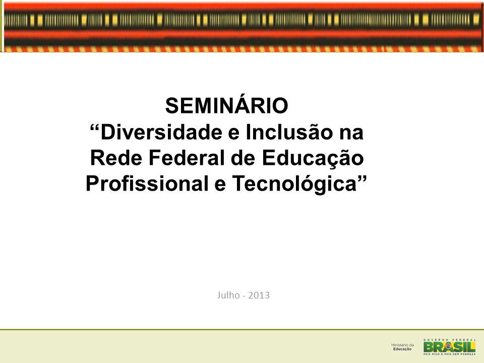 SEMINÁRIO Diversidade e Inclusão na Rede Federal de Educação Profissional e Tecnológica Julho - 2013