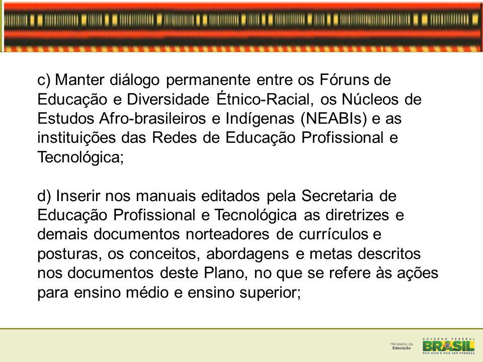 c) Manter diálogo permanente entre os Fóruns de Educação e Diversidade Étnico-Racial, os Núcleos de Estudos Afro-brasileiros e Indígenas (NEABIs) e as