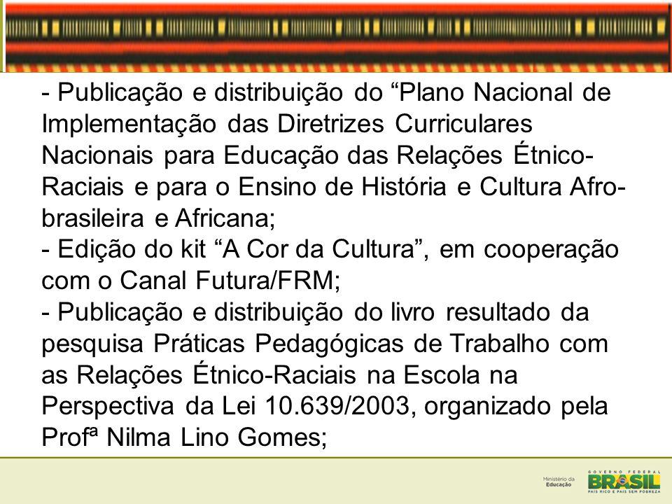 - Publicação e distribuição do Plano Nacional de Implementação das Diretrizes Curriculares Nacionais para Educação das Relações Étnico- Raciais e para